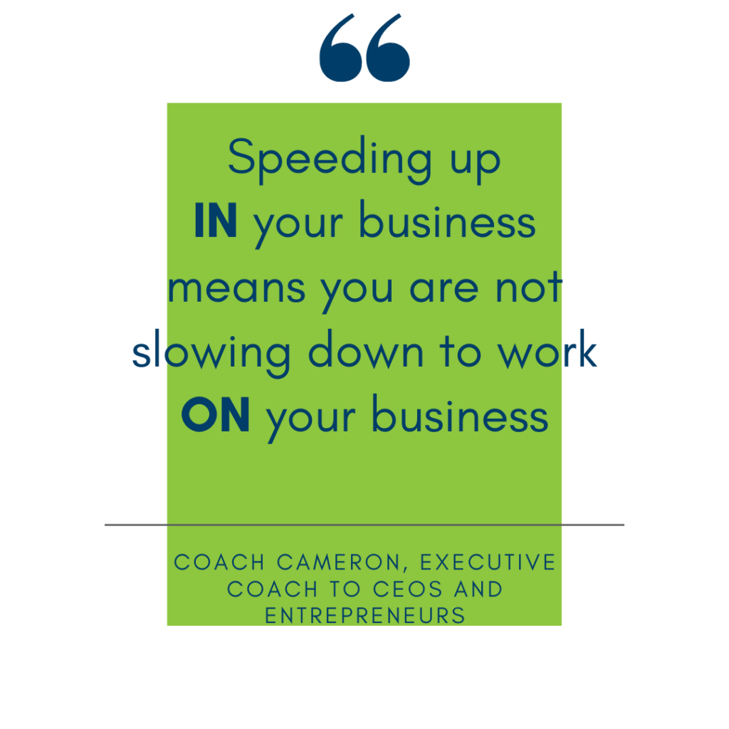 Speeding up in your business means you are not slowing down to work on your business